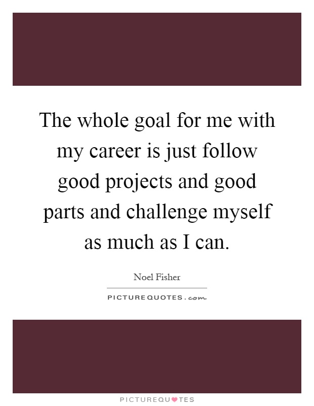 The whole goal for me with my career is just follow good projects and good parts and challenge myself as much as I can Picture Quote #1