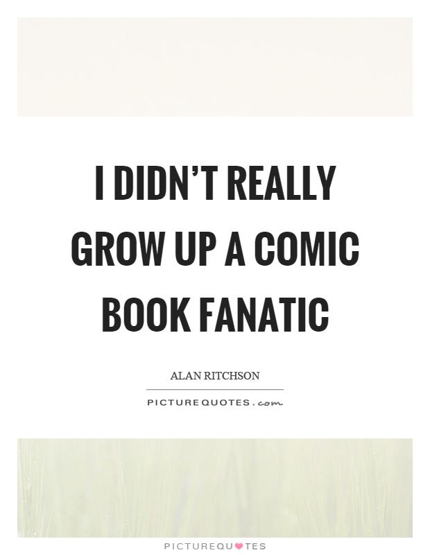 I didn't really grow up a comic book fanatic Picture Quote #1