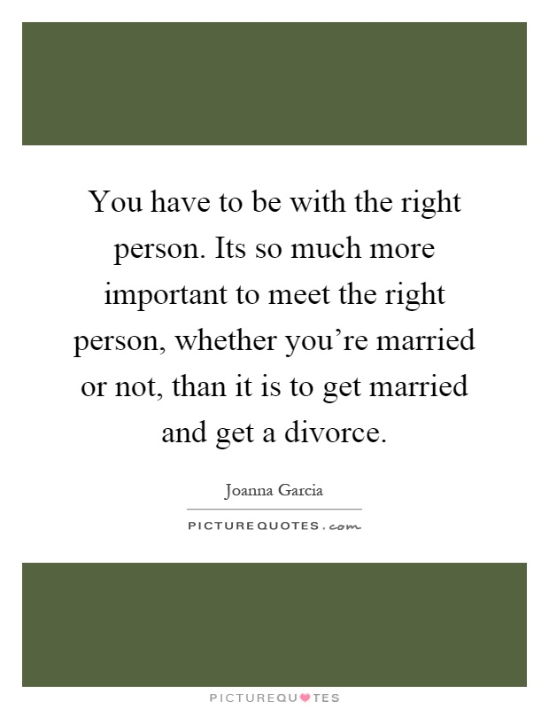 You have to be with the right person. Its so much more important to meet the right person, whether you're married or not, than it is to get married and get a divorce Picture Quote #1