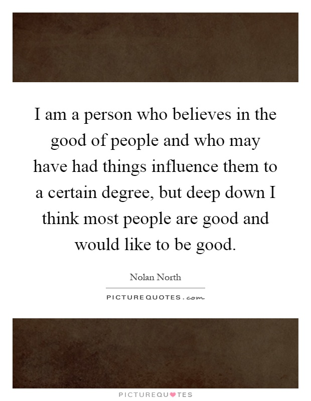 I am a person who believes in the good of people and who may have had things influence them to a certain degree, but deep down I think most people are good and would like to be good Picture Quote #1