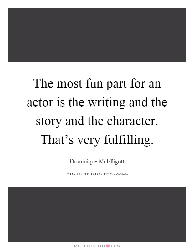 The most fun part for an actor is the writing and the story and the character. That's very fulfilling Picture Quote #1