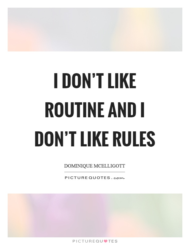 I don't like routine and I don't like rules Picture Quote #1