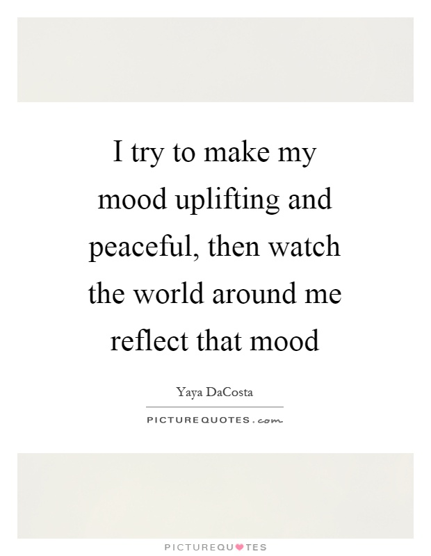 I try to make my mood uplifting and peaceful, then watch the world around me reflect that mood Picture Quote #1