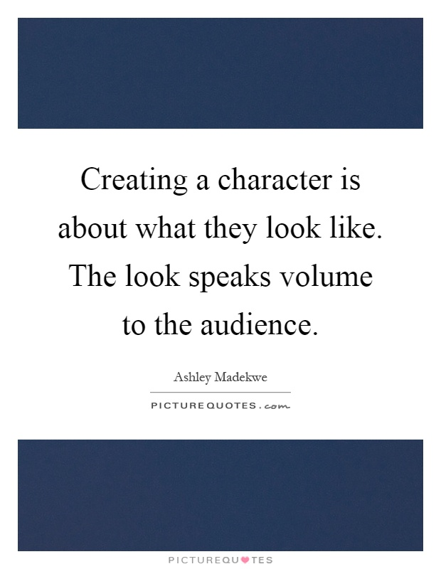 Creating a character is about what they look like. The look speaks volume to the audience Picture Quote #1