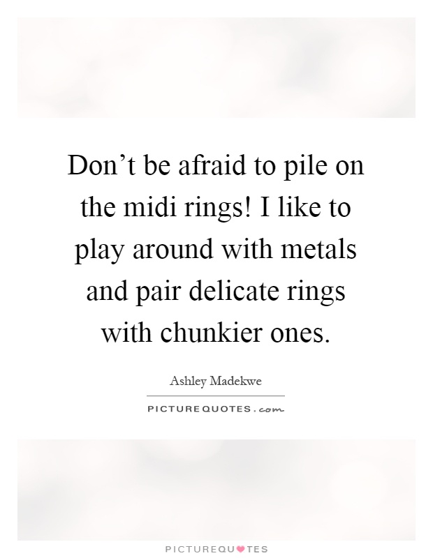 Don't be afraid to pile on the midi rings! I like to play around with metals and pair delicate rings with chunkier ones Picture Quote #1