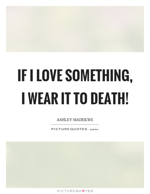If I love something, I wear it to death! Picture Quote #1