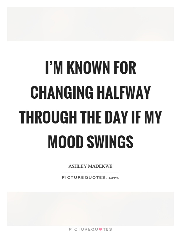 I'm known for changing halfway through the day if my mood swings Picture Quote #1