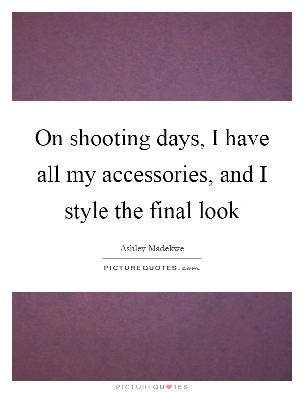 On shooting days, I have all my accessories, and I style the final look Picture Quote #1