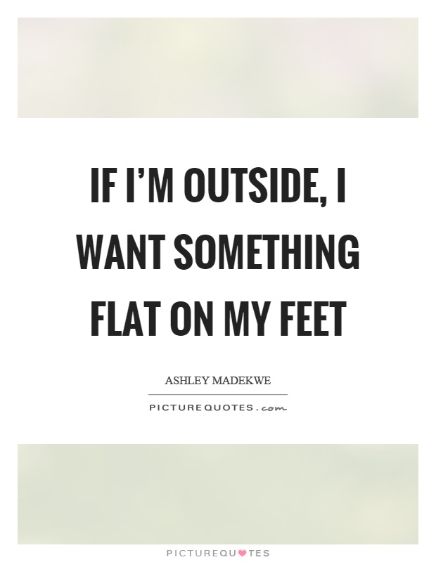 If I'm outside, I want something flat on my feet Picture Quote #1