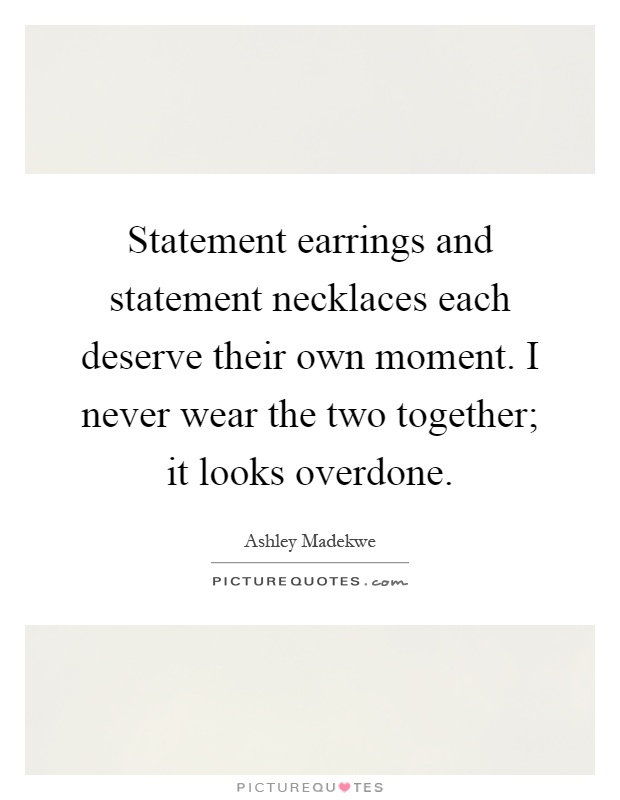 Statement earrings and statement necklaces each deserve their own moment. I never wear the two together; it looks overdone Picture Quote #1