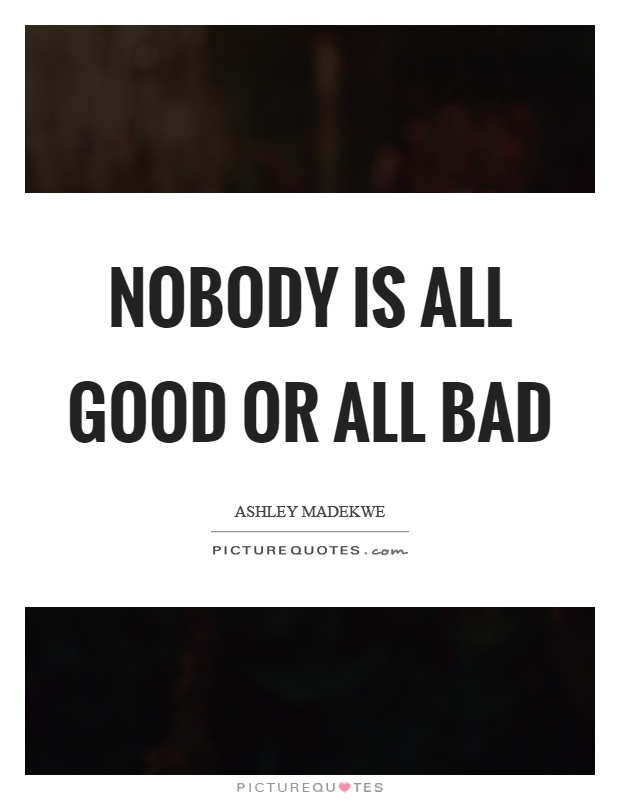 Nobody is all good or all bad Picture Quote #1