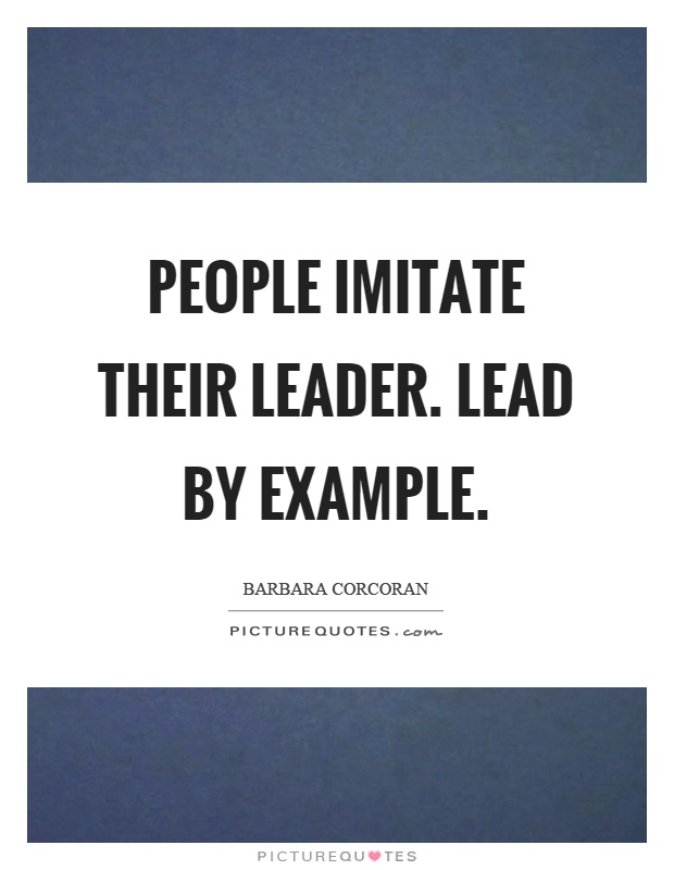the importance of leading by example For leaders to lead by example, they must identify not just the desired attributes of good leaders, but also determine what behaviors create those outcomes here are since people are watching and are being influenced by our behavior, for better or worse, it begs a (very) important question what is the.