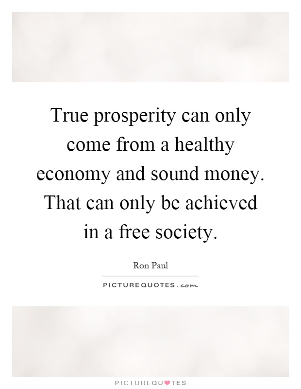 True prosperity can only come from a healthy economy and sound money. That can only be achieved in a free society Picture Quote #1