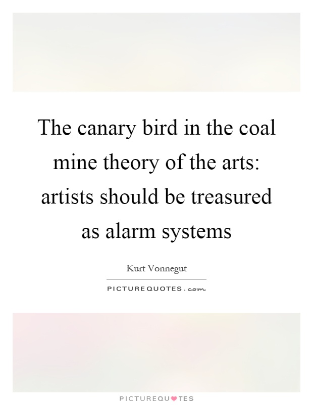 The canary bird in the coal mine theory of the arts: artists should be treasured as alarm systems Picture Quote #1