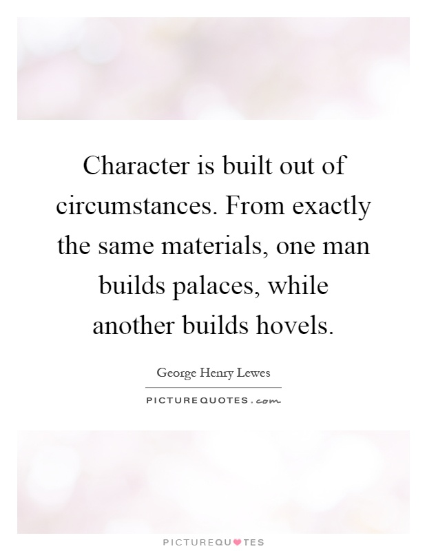 Character is built out of circumstances. From exactly the same materials, one man builds palaces, while another builds hovels Picture Quote #1