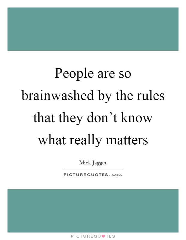 People are so brainwashed by the rules that they don't know what really matters Picture Quote #1