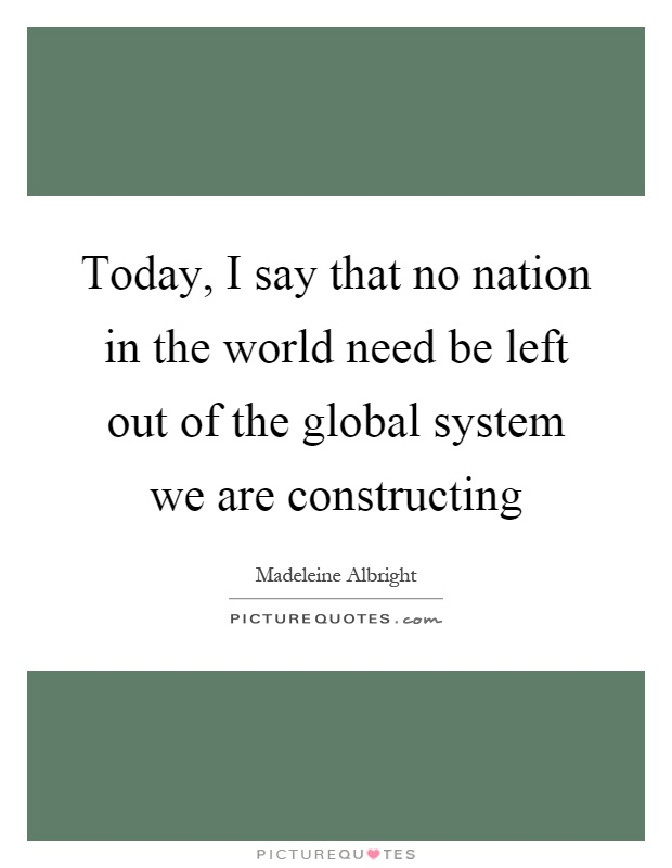 Today, I say that no nation in the world need be left out of the global system we are constructing Picture Quote #1