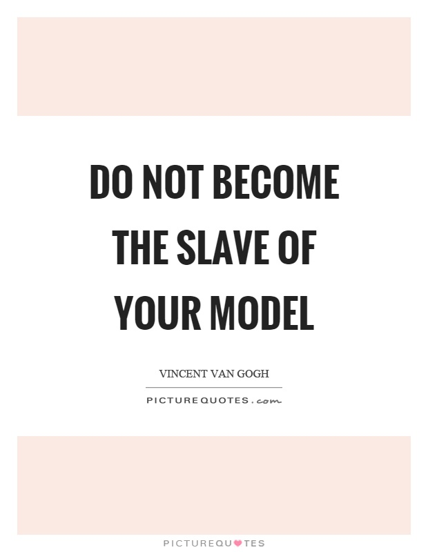 Do not become the slave of your model Picture Quote #1