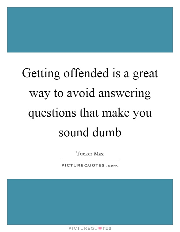 Getting offended is a great way to avoid answering questions that make you sound dumb Picture Quote #1