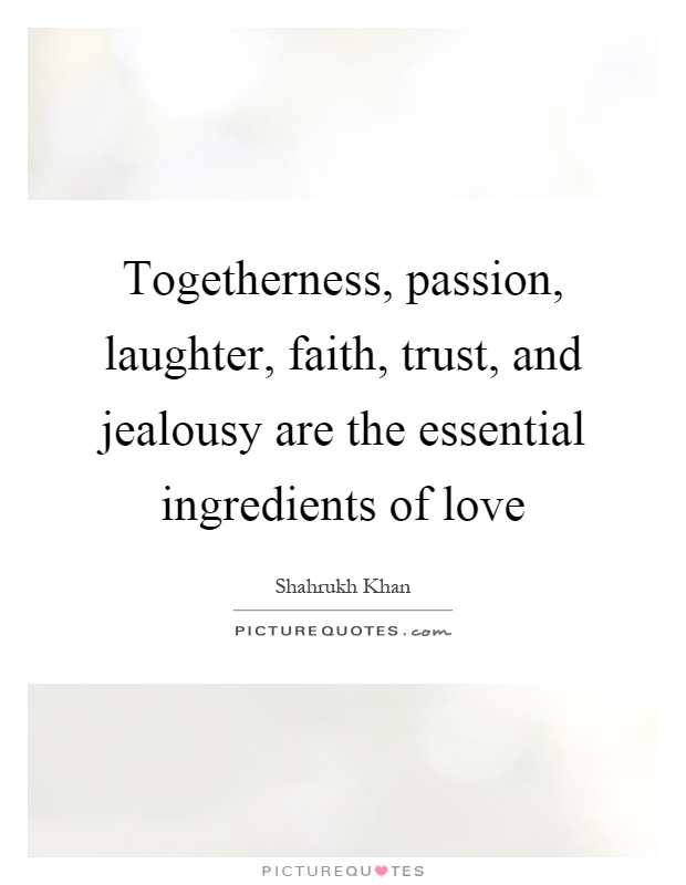 Togetherness, passion, laughter, faith, trust, and jealousy are the essential ingredients of love Picture Quote #1
