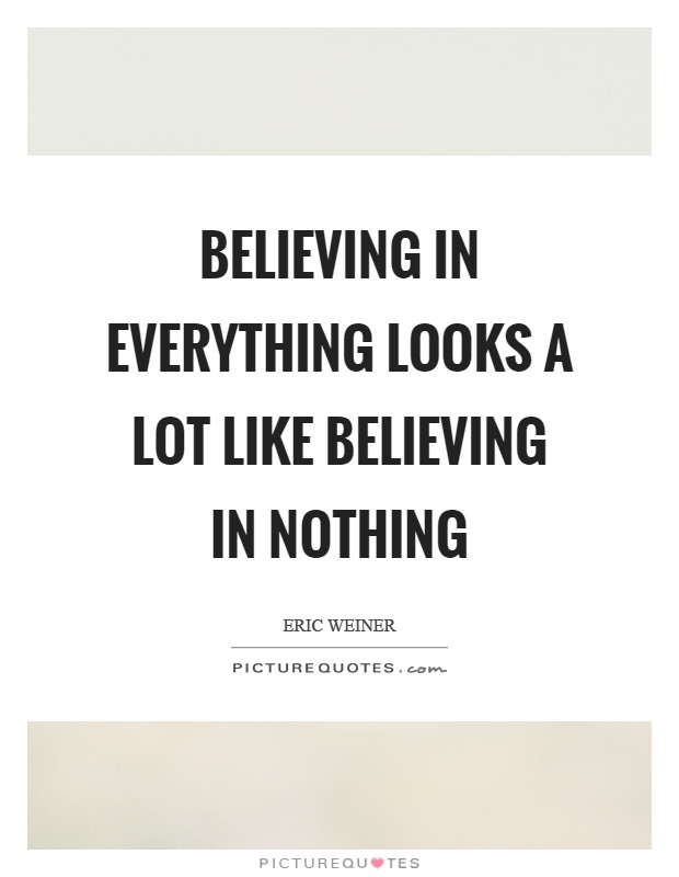 Believing in everything looks a lot like believing in nothing Picture Quote #1
