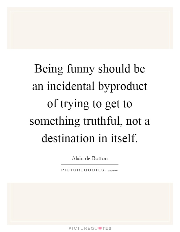 Being funny should be an incidental byproduct of trying to get to something truthful, not a destination in itself Picture Quote #1