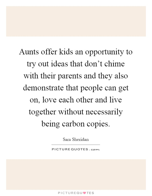 Aunts offer kids an opportunity to try out ideas that don't chime with their parents and they also demonstrate that people can get on, love each other and live together without necessarily being carbon copies Picture Quote #1