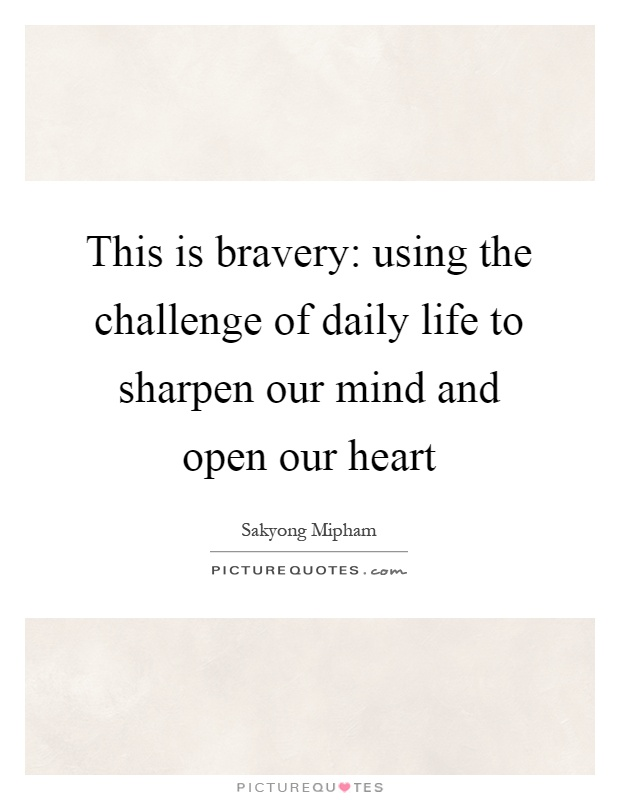 This is bravery: using the challenge of daily life to sharpen our mind and open our heart Picture Quote #1