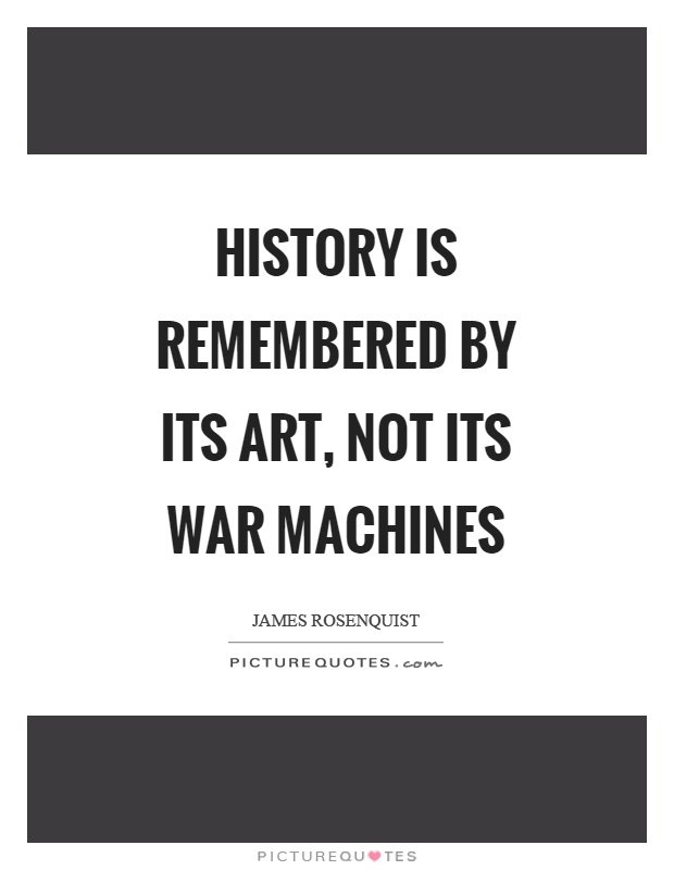 History is remembered by its art, not its war machines Picture Quote #1