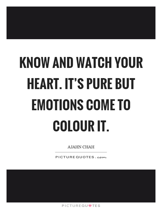 Know and watch your heart. It's pure but emotions come to colour it Picture Quote #1