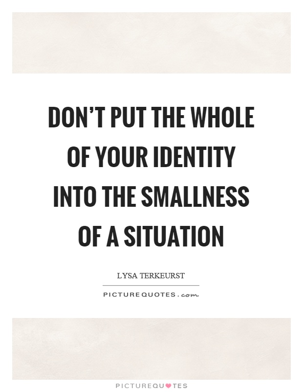 Don't put the whole of your identity into the smallness of a situation Picture Quote #1