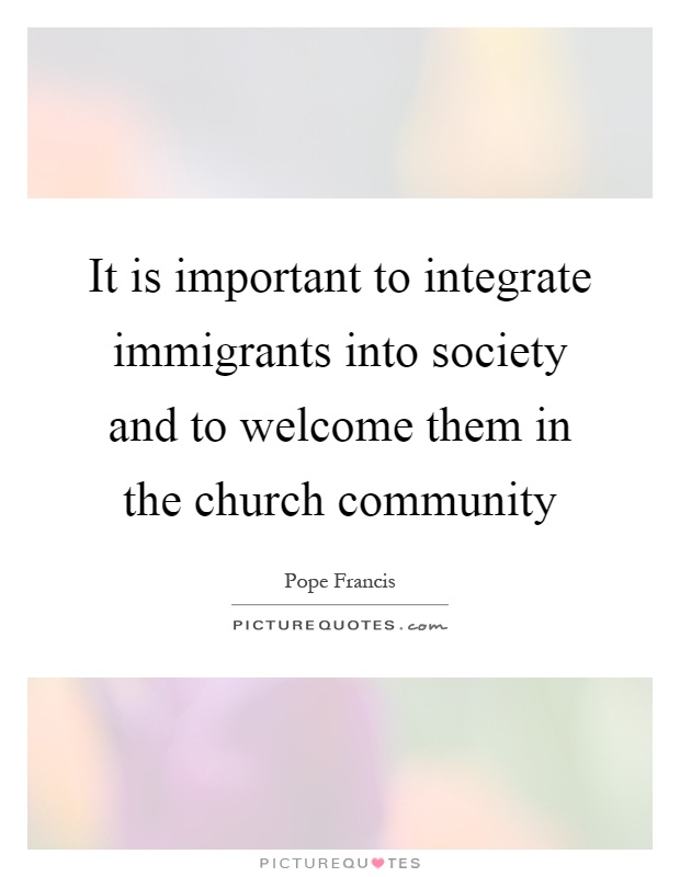It is important to integrate immigrants into society and to welcome them in the church community Picture Quote #1