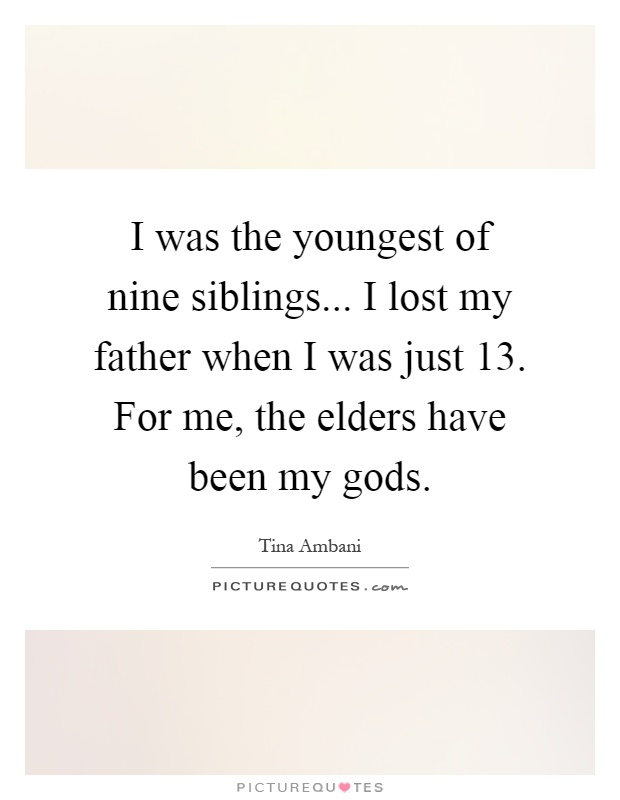 I was the youngest of nine siblings... I lost my father when I was just 13. For me, the elders have been my gods Picture Quote #1