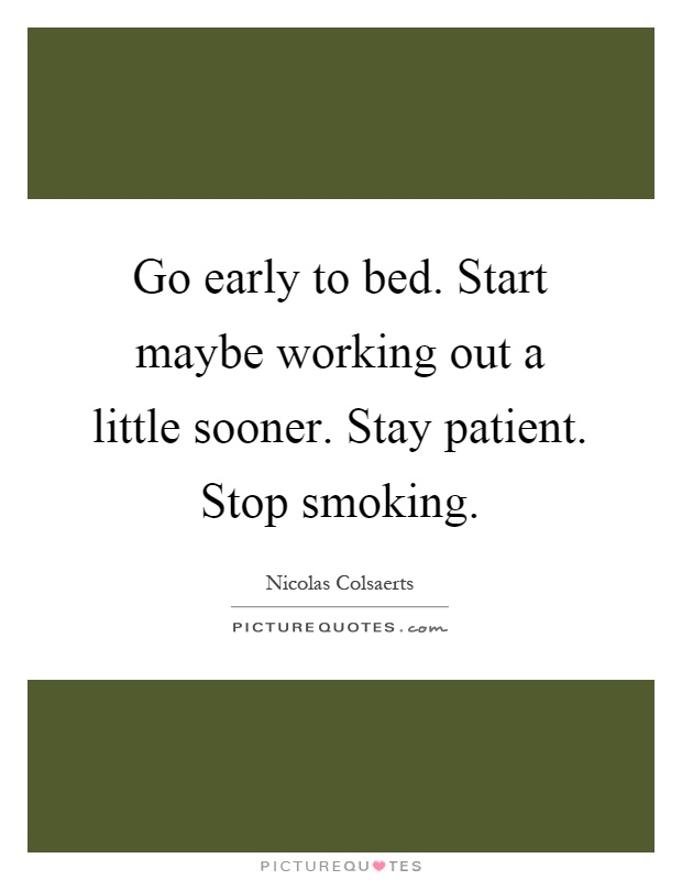 Go early to bed. Start maybe working out a little sooner. Stay patient. Stop smoking Picture Quote #1