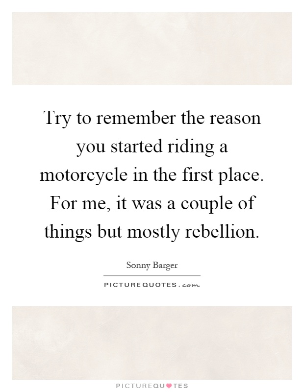 Try to remember the reason you started riding a motorcycle in the first place. For me, it was a couple of things but mostly rebellion Picture Quote #1