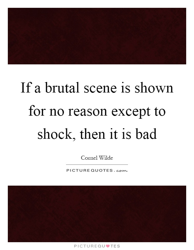If a brutal scene is shown for no reason except to shock, then it is bad Picture Quote #1