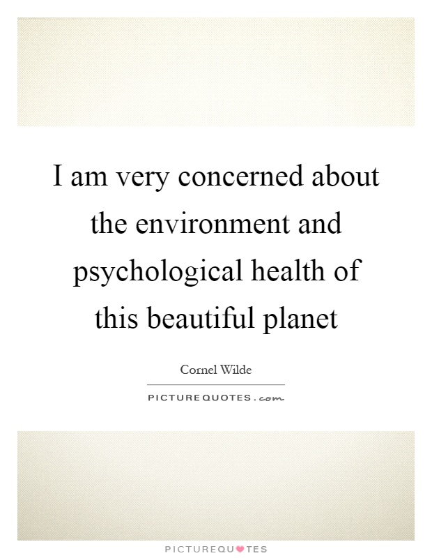 I am very concerned about the environment and psychological health of this beautiful planet Picture Quote #1