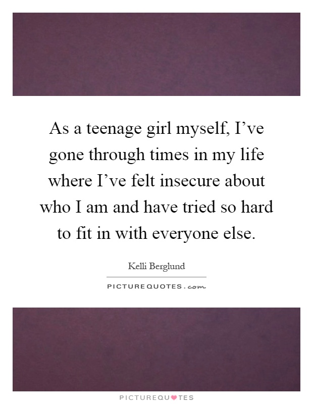 As a teenage girl myself, I've gone through times in my life where I've felt insecure about who I am and have tried so hard to fit in with everyone else Picture Quote #1