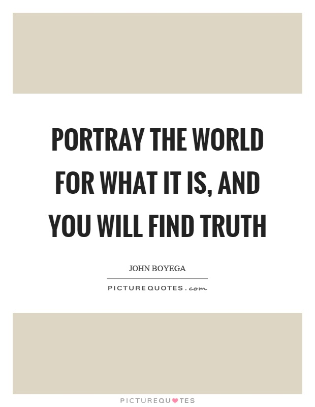 Portray the world for what it is, and you will find truth Picture Quote #1