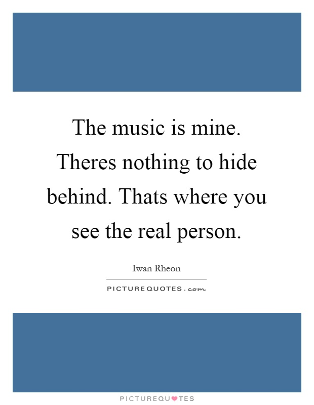 The music is mine. Theres nothing to hide behind. Thats where you see the real person Picture Quote #1