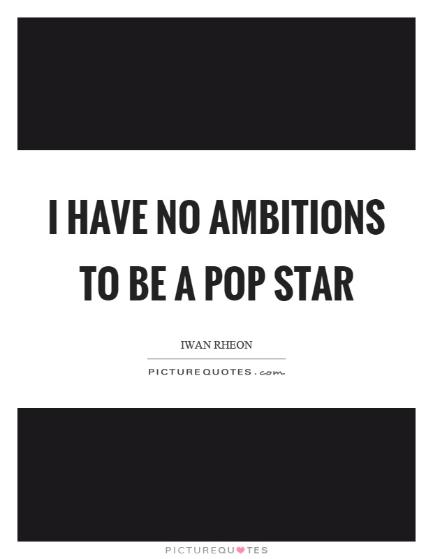 I have no ambitions to be a pop star Picture Quote #1
