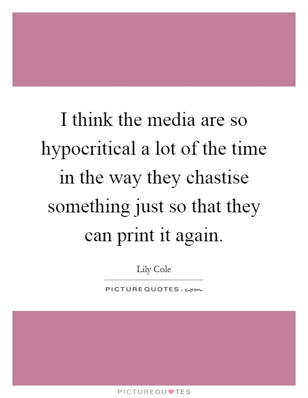 I think the media are so hypocritical a lot of the time in the way they chastise something just so that they can print it again Picture Quote #1