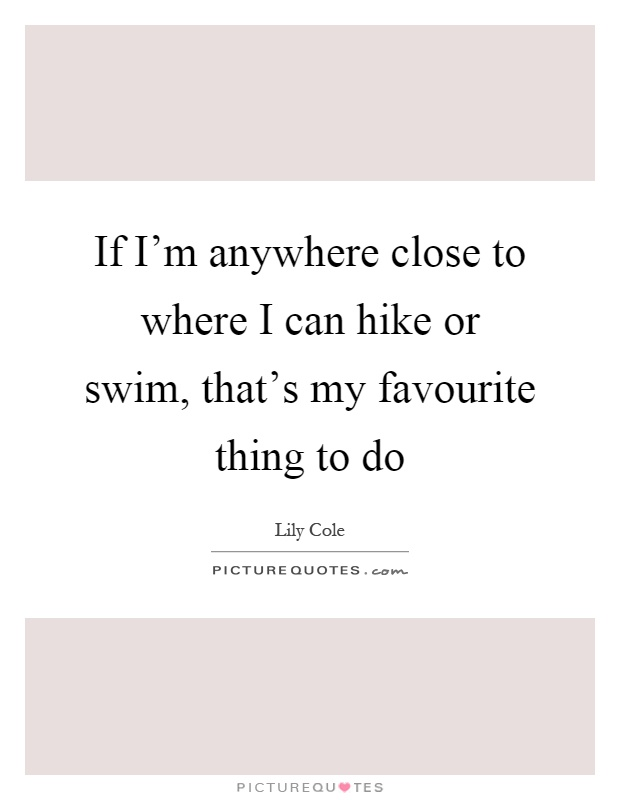 If I'm anywhere close to where I can hike or swim, that's my favourite thing to do Picture Quote #1
