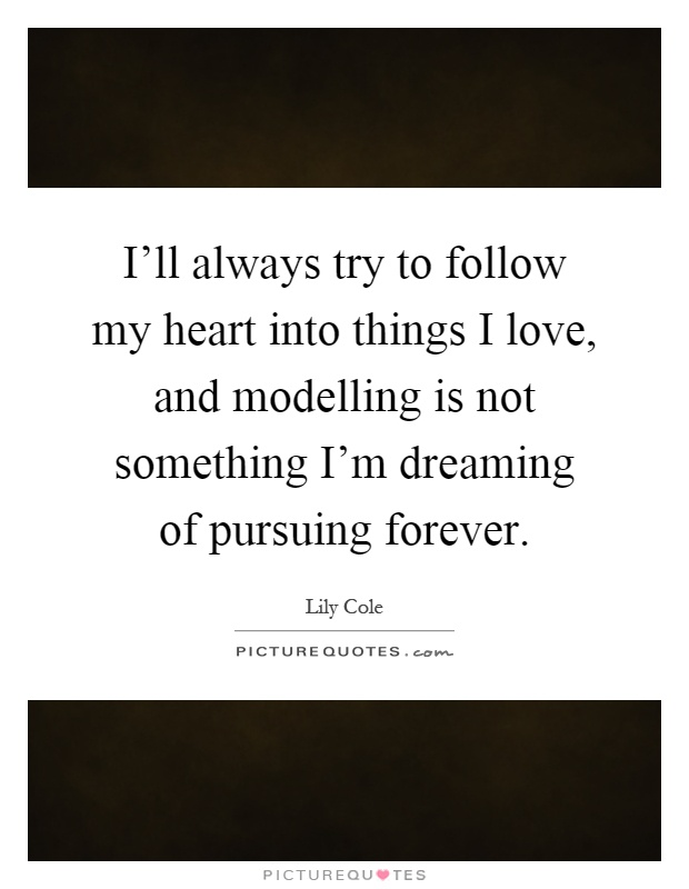 I'll always try to follow my heart into things I love, and modelling is not something I'm dreaming of pursuing forever Picture Quote #1