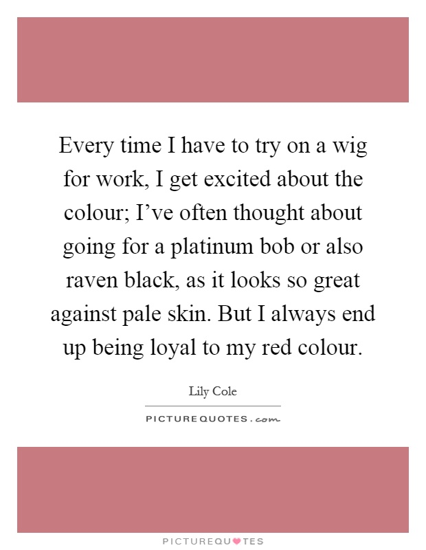 Every time I have to try on a wig for work, I get excited about the colour; I've often thought about going for a platinum bob or also raven black, as it looks so great against pale skin. But I always end up being loyal to my red colour Picture Quote #1