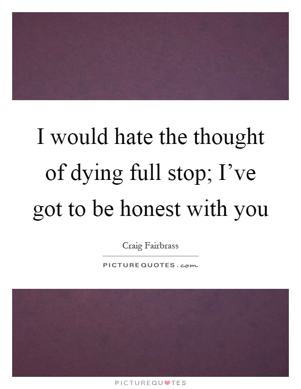 I would hate the thought of dying full stop; I've got to be honest with you Picture Quote #1