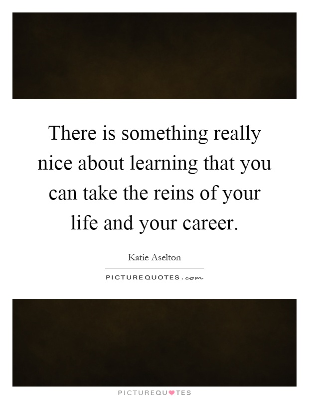 There is something really nice about learning that you can take the reins of your life and your career Picture Quote #1