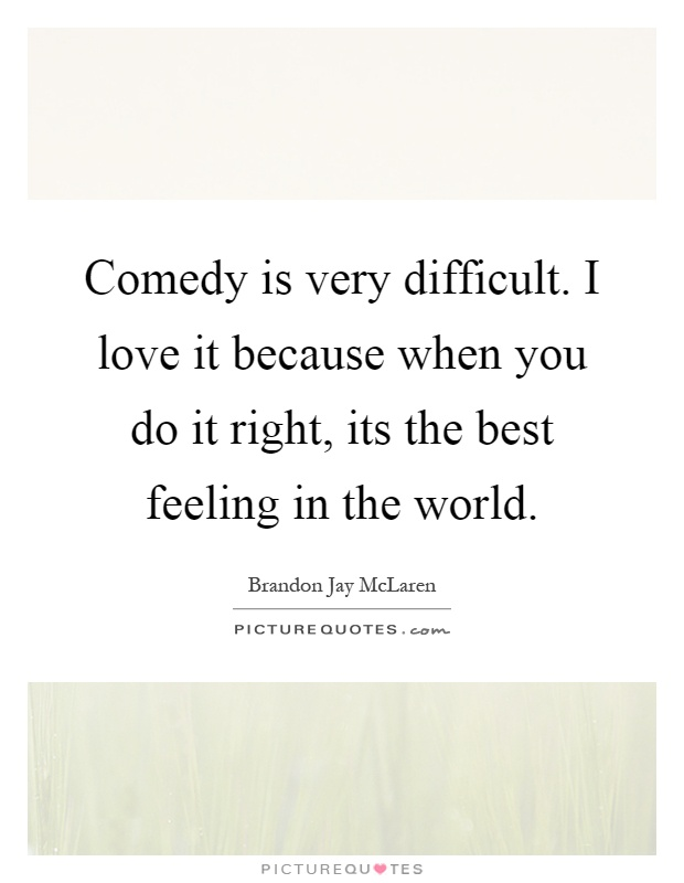 Comedy is very difficult. I love it because when you do it right, its the best feeling in the world Picture Quote #1