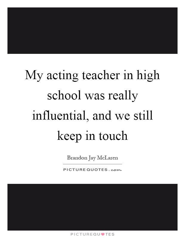 My acting teacher in high school was really influential, and we still keep in touch Picture Quote #1