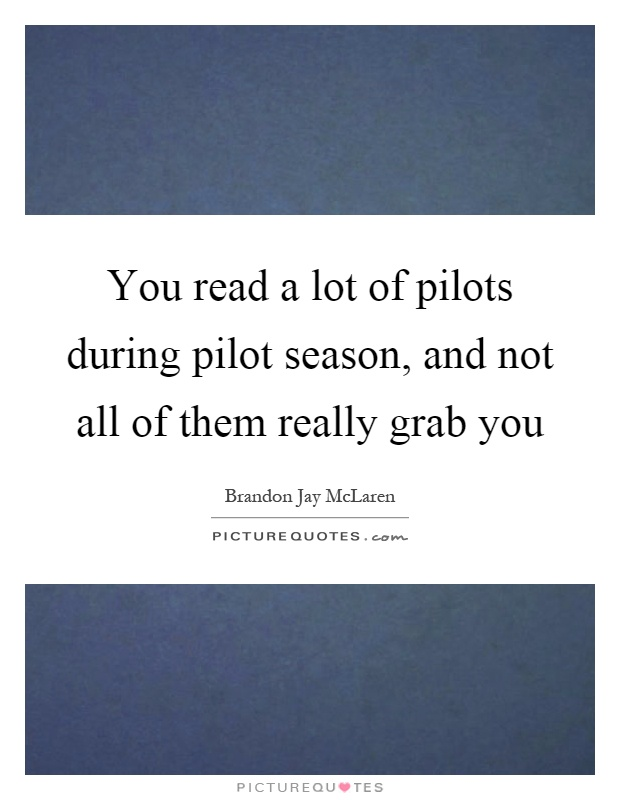 You read a lot of pilots during pilot season, and not all of them really grab you Picture Quote #1